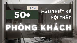TOP 50 mẫu thiết kế nội thất phong khách chung cư cực xịn